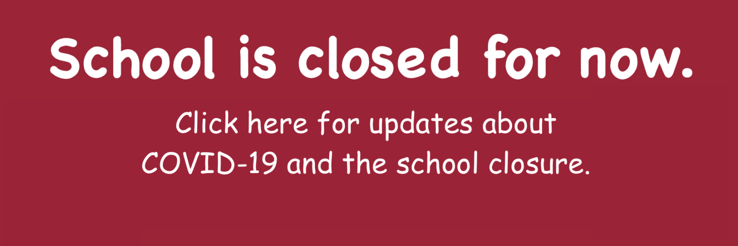 School is closed for now. Click for updates about COVID-19 and the school closure.
