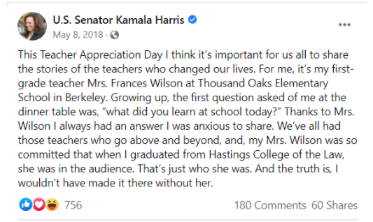 "This is an image of a May 8, 2018 Facebook post by Senator Kamala Harris in which she wrote: This Teacher Appreciation Day I think it's important for us all to share the stories of the teachers who changed our lives. For me, it's my first-grade teacher, Mrs. Frances Wilson at Thousand Oaks Elementary School in Berkeley. Growing up, the first question asked of me at the dinner table was, ""what did you learn at school today?"" Thanks to Mrs. Wilson I always had an answer I was anxious to share. We've all had those teachers who go above and beyond and, my Mrs. Wilson was so committed that when I graduated from Hasting College of the Law, she was in the audience. That's just who she was. And the truth is, I wouldn't have made it there without her. The Senator's post got 180 comments and 60 shares."